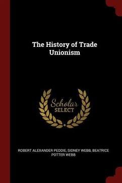 The History of Trade Unionism - Peddie, Robert Alexander Webb, Sidney Webb, Beatrice Potter