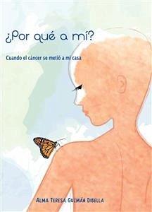 ¿Por qué a mí? Cuando el cáncer se metió a mi casa (eBook, ePUB) - [Alma Teresa Guzmán Dibella]