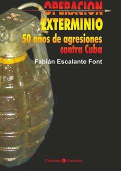 Operación exterminio: 50 años de agresiones contra Cuba Fabián Escalante Font Author