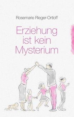 Erziehung ist kein Mysterium (eBook, ePUB) - Rieger-Ortloff, Rosemarie