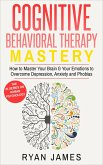 Cognitive Behavioral Therapy: Mastery - How to Master Your Brain & Your Emotions to Overcome Depression, Anxiety and Phobias (Cognitive Behavioral Therapy Series, #2) (eBook, ePUB)