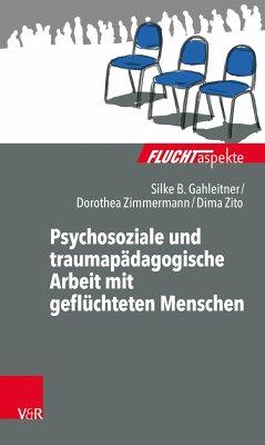 Psychosoziale und traumapädagogische Arbeit mit geflüchteten Menschen - Gahleitner, Silke Birgitta;Zimmermann, Dorothea;Zito, Dima