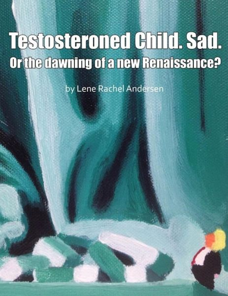 Testosteroned Child. Sad. - Or the Dawning of a New Renaissance? (eBook, ePUB) - Andersen, Lene Rachel