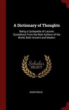 A Dictionary of Thoughts: Being a Cyclopedia of Laconic Quotations from the Best Authors of the World, Both Ancient and Modern - Anonymous