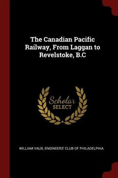 The Canadian Pacific Railway, from Laggan to Revelstoke, B.C