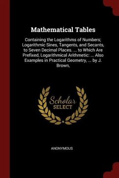 Mathematical Tables: Containing the Logarithms of Numbers; Logarithmic Sines, Tangents, and Secants, to Seven Decimal Places. ... to Which