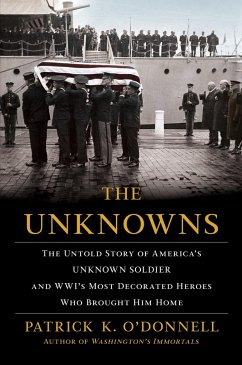The Unknowns: The Untold Story of Americaas Unknown Soldier and Wwias Most Decorated Heroes Who Brought Him Home - O'Donnell, Patrick K.
