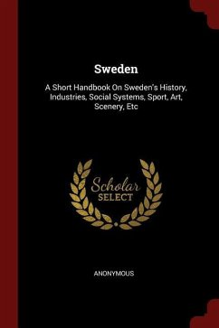 Sweden: A Short Handbook on Sweden's History, Industries, Social Systems, Sport, Art, Scenery, Etc