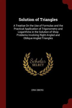 Solution of Triangles: A Treatise on the Use of Formulas and the Practical Application of Trigonometry and Logarithms in the Solution of Shop - Oberg, Erik