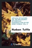 Arcana of Nature: Or, the Philosophy of Spiritual Existence and of the Spirit World. Vol. II