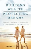 Building Wealth, Protecting Dreams: Purposeful Strategies to Achieve the Retirement You Deserve