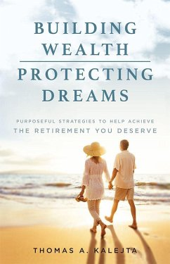 Building Wealth, Protecting Dreams: Purposeful Strategies to Achieve the Retirement You Deserve - Kalejta, Thomas A.