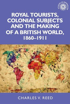 Royal Tourists, Colonial Subjects and the Making of a British World, 1860-1911 - Reed, Charles