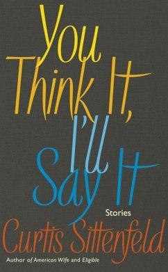 You Think It, I'll Say It (eBook, ePUB) - Sittenfeld, Curtis
