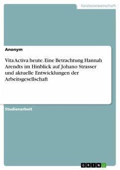 Vita Activa heute. Eine Betrachtung Hannah Arendts im Hinblick auf Johano Strasser und aktuelle Entwicklungen der Arbeitsgesellschaft (eBook, PDF)