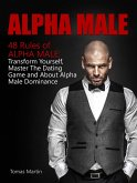 Alpha Male: 48 Rules of Alpha Male: Transform Yourself, Master The Dating Game and About Alpha Male Dominance (eBook, ePUB)
