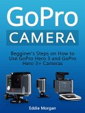 GoPro Camera: Begginer's Steps on How to Use GoPro Hero 3 and GoPro Hero 3+ Cameras (eBook, ePUB)