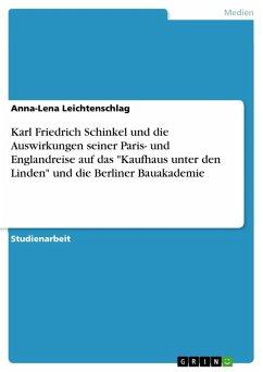 """Karl Friedrich Schinkel und die Auswirkungen seiner Paris- und Englandreise auf das """"Kaufhaus unter den Linden"""" und die Berliner Bauakademie (eBook, PDF)"""