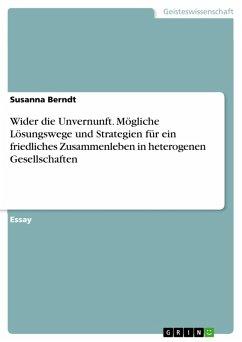 Wider die Unvernunft. Mögliche Lösungswege und Strategien für ein friedliches Zusammenleben in heterogenen Gesellschaften (eBook, PDF)