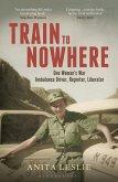 Train to Nowhere: One Woman's World War II, Ambulance Driver, Reporter, Liberator