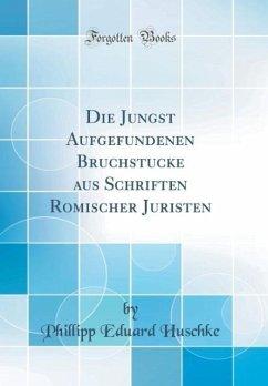 Die Jüngst Aufgefundenen Bruchstücke aus Schriften Römischer Juristen (Classic Reprint)