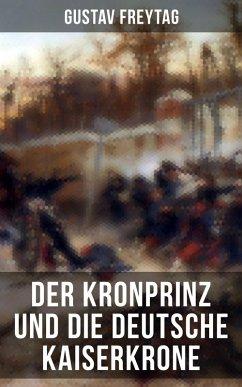 Der Kronprinz und die deutsche Kaiserkrone (eBook, ePUB) - Freytag, Gustav
