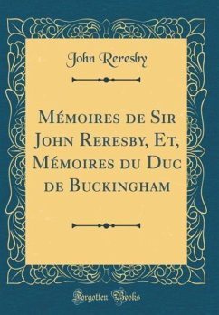 Mémoires de Sir John Reresby, Et, Mémoires du Duc de Buckingham (Classic Reprint)
