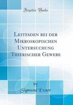 Leitfaden bei der Mikroskopischen Untersuchung Thierischer Gewebe (Classic Reprint) - Exner, Sigmund