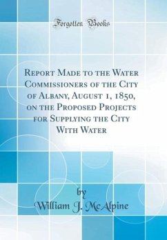 Report Made to the Water Commissioners of the City of Albany, August 1, 1850, on the Proposed Projects for Supplying the City With Water (Classic Reprint)