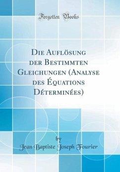 Die Auflösung der Bestimmten Gleichungen (Analyse des Équations Déterminées) (Classic Reprint)
