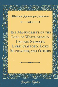 The Manuscripts of the Earl of Westmorland, Captain Stewart, Lord Stafford, Lord Muncaster, and Others (Classic Reprint)
