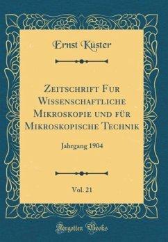Zeitschrift Fur Wissenschaftliche Mikroskopie und für Mikroskopische Technik, Vol. 21 - Küster, Ernst