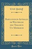 Babylonisch-Astrales im Weltbilde des Thalmud Un Midrasch (Classic Reprint)
