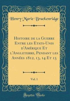 Histoire de la Guerre Entre les Etats-Unis d'Amérique Et l'Angleterre, Pendant les Années 1812, 13, 14 Et 15, Vol. 1 (Classic Reprint)