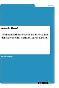 Kommunikationskonzept zur Übernahme der fiktiven Otto Wenz AG durch Renault - Dickopf, Alexander