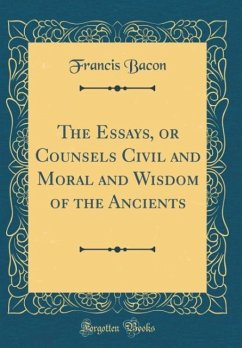 The Essays, or Counsels Civil and Moral and Wisdom of the Ancients (Classic Reprint)