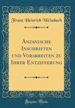 Anzanische Inschriften und Vorarbeiten zu Ihrer Entzifferung (Classic Reprint)