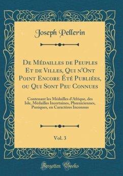 De Médailles de Peuples Et de Villes, Qui n'Ont Point Encore Été Publiées, ou Qui Sont Peu Connues, Vol. 3