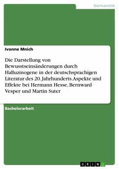Die Darstellung von Bewusstseinsänderungen durch Halluzinogene in der deutschsprachigen Literatur des 20. Jahrhunderts. Aspekte und Effekte bei Hermann Hesse, Bernward Vesper und Martin Suter
