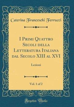 I Primi Quattro Secoli della Letteratura Italiana dal Secolo XIII al XVI, Vol. 1 of 2