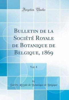Bulletin de la Société Royale de Botanique de Belgique, 1869, Vol. 8 (Classic Reprint)
