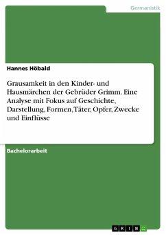Grausamkeit in den Kinder- und Hausmärchen der Gebrüder Grimm. Eine Analyse mit Fokus auf Geschichte, Darstellung, Formen, Täter, Opfer, Zwecke und Einflüsse