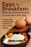 Eggs for Breakfast: Delicious, Healthy Recipes to Jump-Start Your Day: A Chef's Guide to Cooking Eggs with Over 50 Easy-to-Follow Recipes (eBook, ePUB)