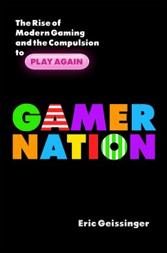 Gamer Nation: The Rise of Modern Gaming and the Compulsion to Play Again - Geissinger, Eric