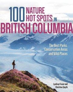 100 Nature Hot Spots in British Columbia - Fraser, Lyndsay; Smyth, Christina
