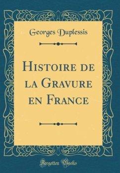 Histoire de la Gravure en France (Classic Reprint)