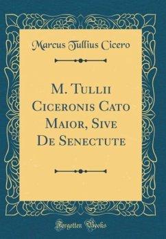 M. Tullii Ciceronis Cato Maior, Sive De Senectute (Classic Reprint)