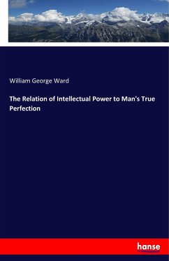 The Relation of Intellectual Power to Man's True Perfection - Ward, William George