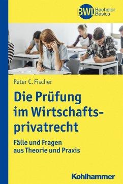 Die Prüfung im Wirtschaftsprivatrecht - Fischer, Peter C.