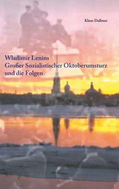 Wladimir Lenins Großer Sozialistischer Oktoberumsturz und die Folgen (eBook, ePUB)